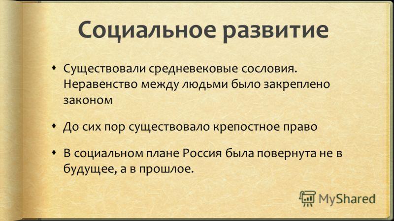 Социальное развитие Существовали средневековые сословия. Неравенство между людьми было закреплено законом До сих пор существовало крепостное право В социальном плане Россия была повернута не в будущее, а в прошлое.