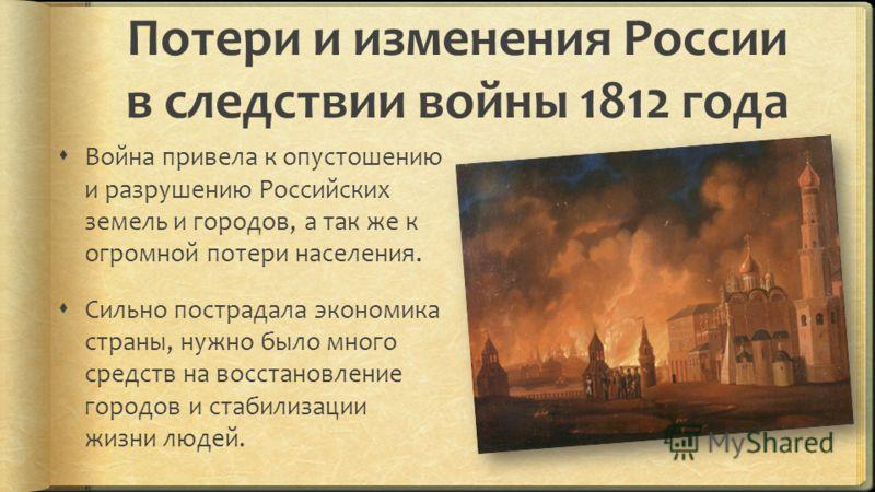 Потери и изменения России в следствии войны 1812 года Война привела к опустошению и разрушению Российских земель и городов, а так же к огромной потери населения. Сильно пострадала экономика страны, нужно было много средств на восстановление городов и