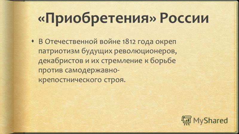 «Приобретения» России В Отечественной войне 1812 года окреп патриотизм будущих революционеров, декабристов и их стремление к борьбе против самодержавно- крепостнического строя.