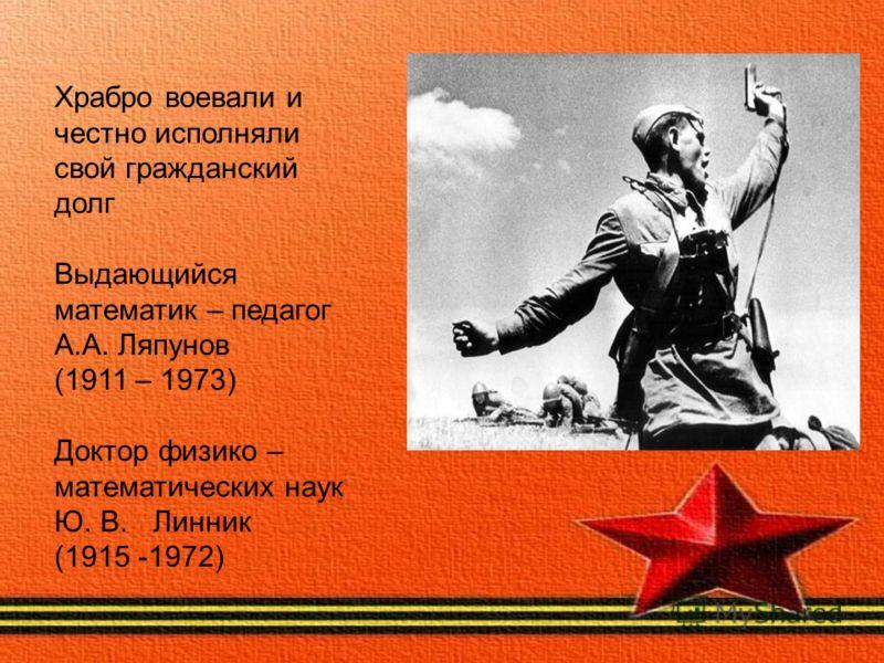 Храбро воевали и честно исполняли свой гражданский долг Выдающийся математик – педагог А.А. Ляпунов (1911 – 1973) Доктор физико – математических наук Ю. В. Линник (1915 -1972)