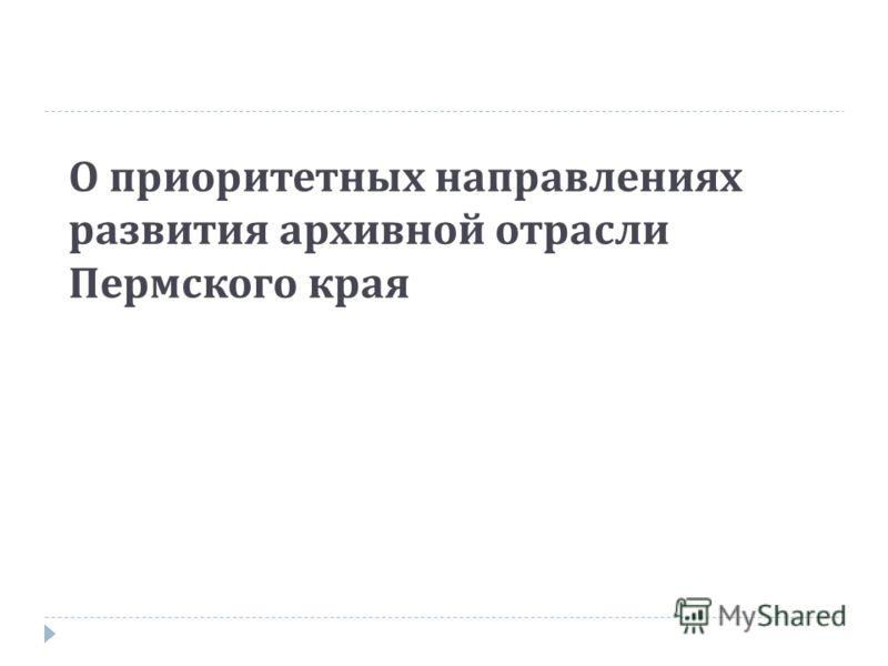 О приоритетных направлениях развития архивной отрасли Пермского края
