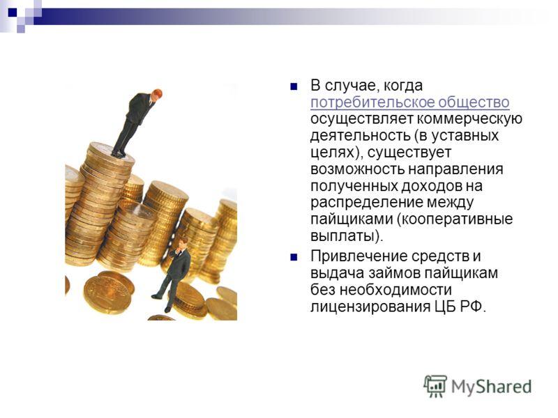 В случае, когда потребительское общество осуществляет коммерческую деятельность (в уставных целях), существует возможность направления полученных доходов на распределение между пайщиками (кооперативные выплаты). потребительское общество Привлечение с