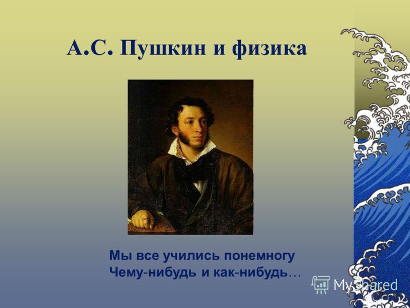 А. С. Пушкин и физика Мы все учились понемногу Чему-нибудь и как-нибудь…