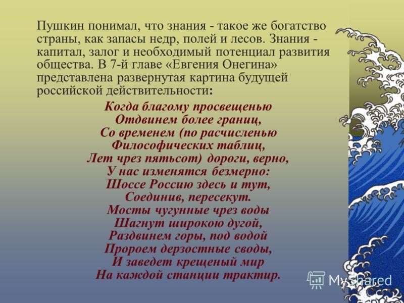 Пушкин понимал, что знания - такое же богатство страны, как запасы недр, полей и лесов. Знания - капитал, залог и необходимый потенциал развития общества. В 7-й главе «Евгения Онегина» представлена развернутая картина будущей российской действительно