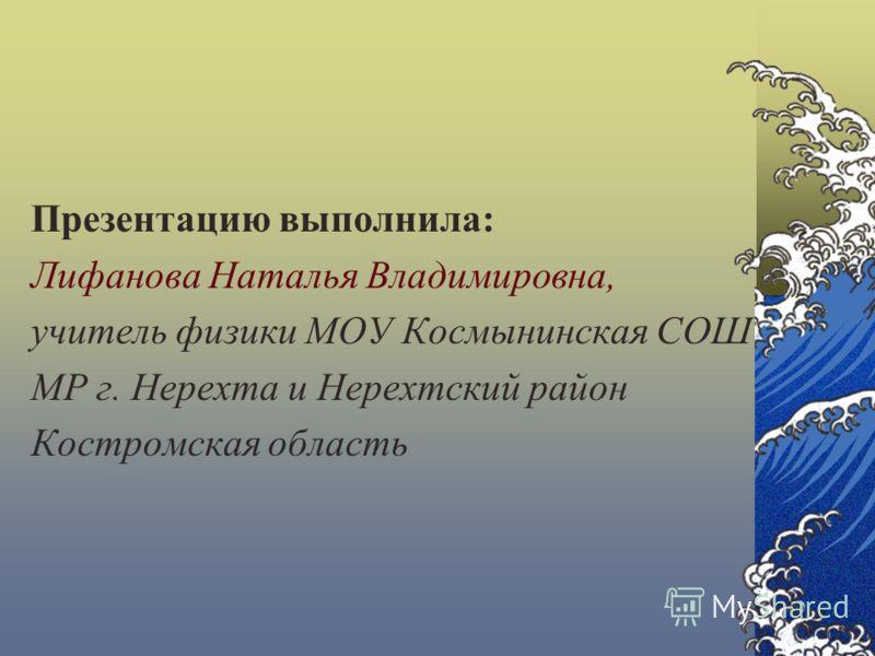 Презентацию выполнила: Лифанова Наталья Владимировна, учитель физики МОУ Космынинская СОШ МР г. Нерехта и Нерехтский район Костромская область