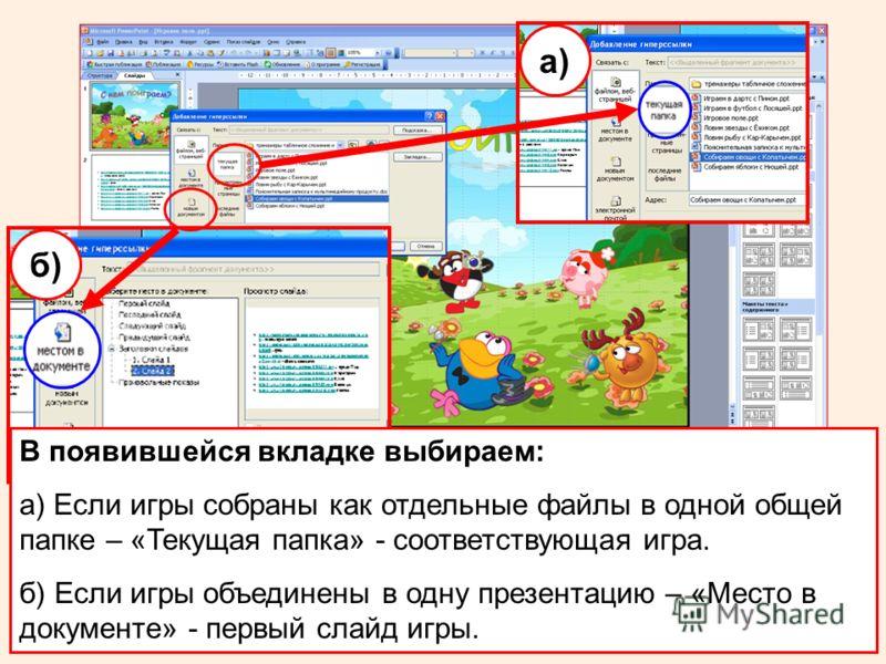а) б) В появившейся вкладке выбираем: а) Если игры собраны как отдельные файлы в одной общей папке – «Текущая папка» - соответствующая игра. б) Если игры объединены в одну презентацию – «Место в документе» - первый слайд игры.