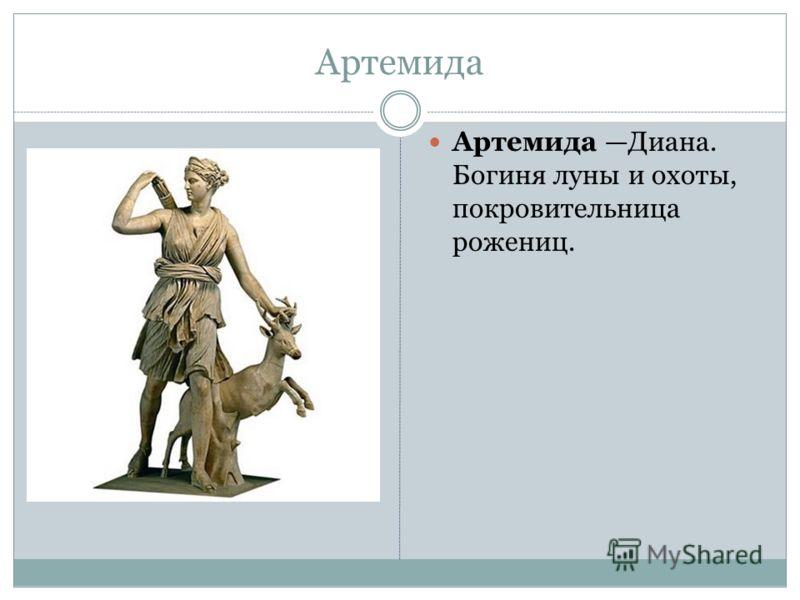 Артемида Артемида Диана. Богиня луны и охоты, покровительница рожениц.