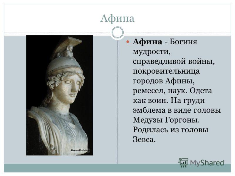Афина Афина - Богиня мудрости, справедливой войны, покровительница городов Афины, ремесел, наук. Одета как воин. На груди эмблема в виде головы Медузы Горгоны. Родилась из головы Зевса.