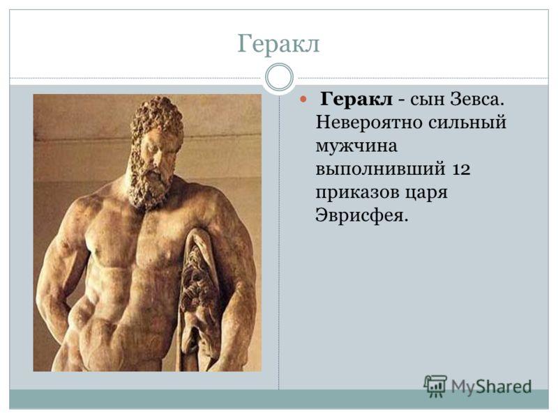 Геракл Геракл - сын Зевса. Невероятно сильный мужчина выполнивший 12 приказов царя Эврисфея.