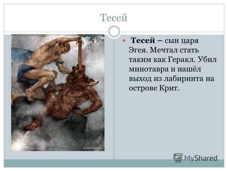 Тесей Тесей – сын царя Эгея. Мечтал стать таким как Геракл. Убил минотавра и нашёл выход из лабиринта на острове Крит.