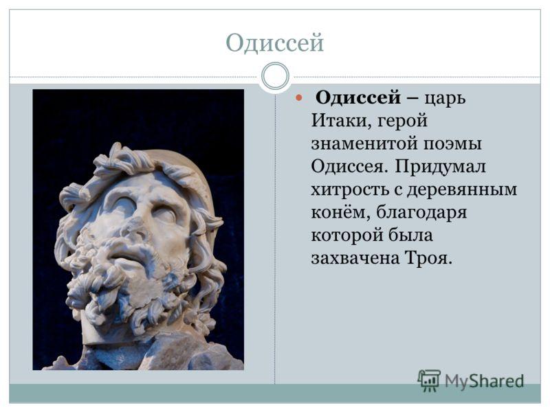Одиссей Одиссей – царь Итаки, герой знаменитой поэмы Одиссея. Придумал хитрость с деревянным конём, благодаря которой была захвачена Троя.