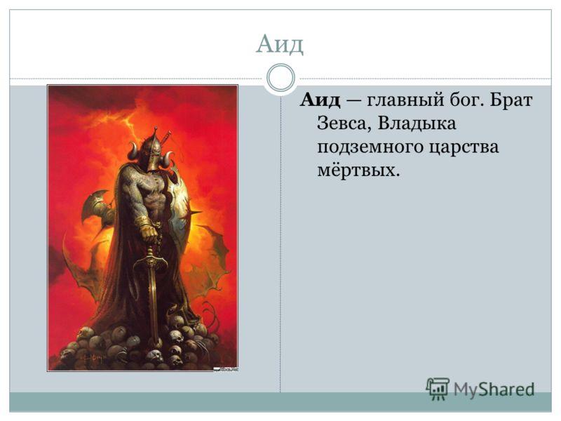 Аид Аид главный бог. Брат Зевса, Владыка подземного царства мёртвых.