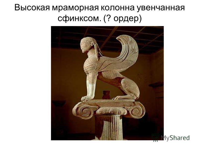 Высокая мраморная колонна увенчанная сфинксом. (? ордер)