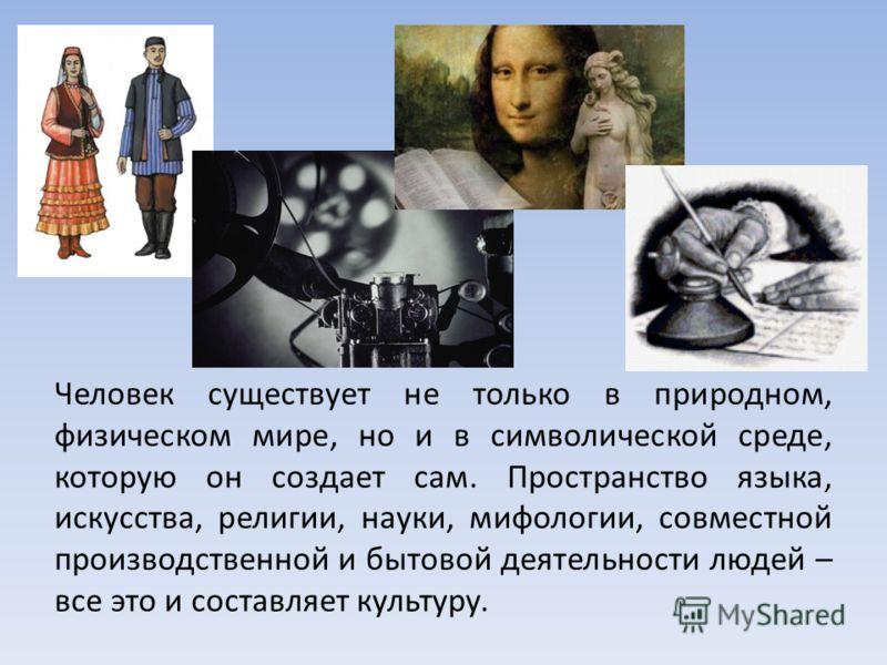 Человек существует не только в природном, физическом мире, но и в символической среде, которую он создает сам. Пространство языка, искусства, религии, науки, мифологии, совместной производственной и бытовой деятельности людей – все это и составляет к