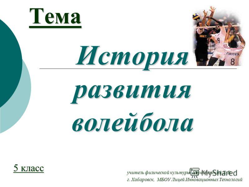Тема 5 класс История развития волейбола учитель физической культуры, Серебрянский Д. В. г. Хабаровск, МБОУ Лицей Инновационных Технологий