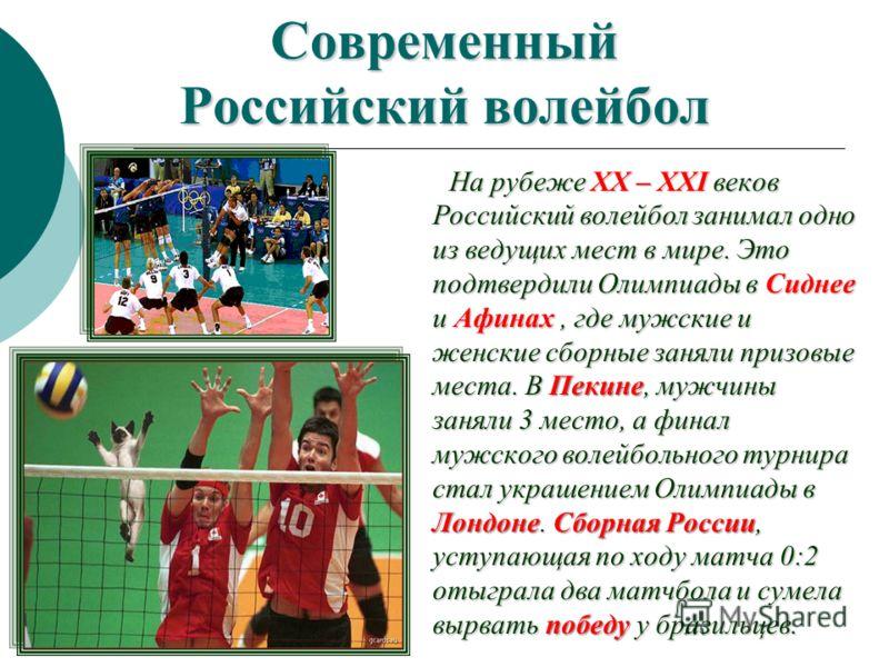 Современный Российский волейбол На рубеже XX – XXI веков Российский волейбол занимал одно из ведущих мест в мире. Это подтвердили Олимпиады в Сиднее и Афинах, где мужские и женские сборные заняли призовые места. В Пекине, мужчины заняли 3 место, а фи