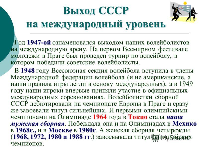 Выход СССР на международный уровень 1947-ой Год 1947-ой ознаменовался выходом наших волейболистов на международную арену. На первом Всемирном фестивале молодежи в Праге был проведен турнир по волейболу, в котором победили советские волейболисты. 1948
