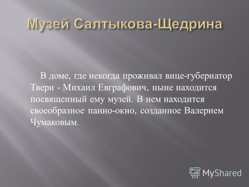 В доме, где некогда проживал вице - губернатор Твери - Михаил Евграфович, ныне находится посвященный ему музей. В нем находится своеобразное панно - окно, созданное Валерием Чумаковым.