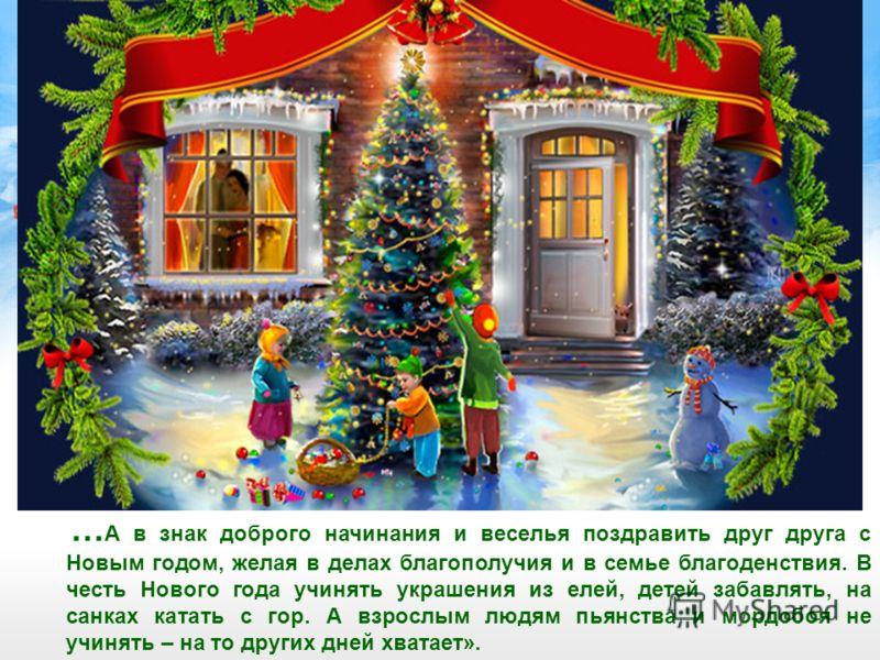 … А в знак доброго начинания и веселья поздравить друг друга с Новым годом, желая в делах благополучия и в семье благоденствия. В честь Нового года учинять украшения из елей, детей забавлять, на санках катать с гор. А взрослым людям пьянства и мордоб