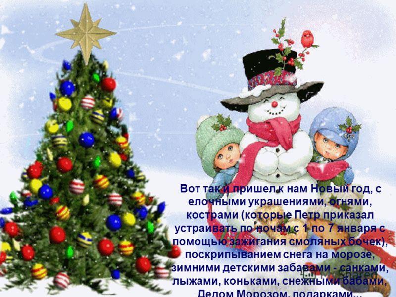 Вот так и пришел к нам Новый год, с елочными украшениями, огнями, кострами (которые Петр приказал устраивать по ночам с 1 по 7 января с помощью зажигания смоляных бочек), поскрипыванием снега на морозе, зимними детскими забавами - санками, лыжами, ко