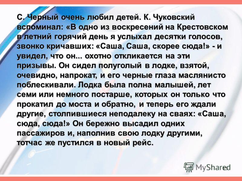 С. Черный очень любил детей. К. Чуковский вспоминал: «В одно из воскресений на Крестовском в летний горячий день я услыхал десятки голосов, звонко кричавших: «Саша, Саша, скорее сюда!» - и увидел, что он... охотно откликается на эти призывы. Он сидел