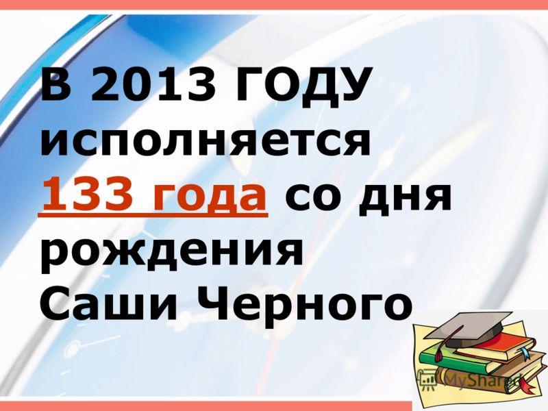 В 2013 ГОДУ исполняется 133 года со дня рождения Саши Черного 4