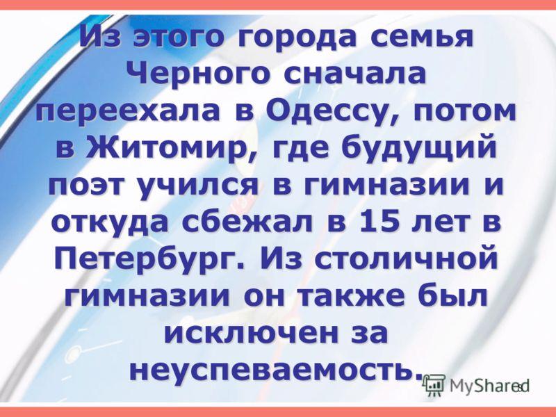 Из этого города семья Черного сначала переехала в Одессу, потом в Житомир, где будущий поэт учился в гимназии и откуда сбежал в 15 лет в Петербург. Из столичной гимназии он также был исключен за неуспеваемость. 8