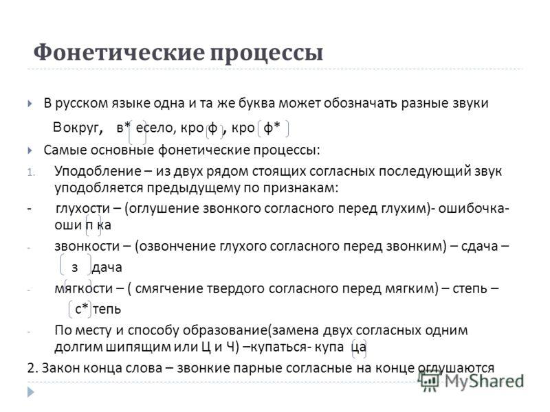Фонетические процессы В русском языке одна и та же буква может обозначать разные звуки округ, в * есело, кро ф, кро ф * Самые основные фонетические процессы : 1. Уподобление – из двух рядом стоящих согласных последующий звук уподобляется предыдущему