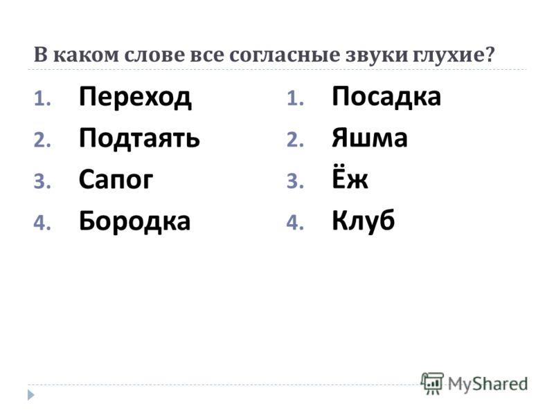 В каком слове все согласные звуки глухие ? 1. Переход 2. Подтаять 3. Сапог 4. Бородка 1. Посадка 2. Яшма 3. Ёж 4. Клуб