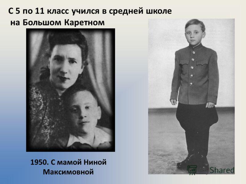 С 5 по 11 класс учился в средней школе на Большом Каретном 1950. С мамой Ниной Максимовной