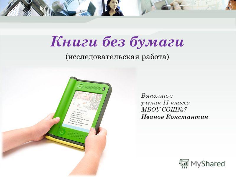Книги без бумаги (исследовательская работа) Выполнил: ученик 11 класса МБОУ СОШ7 Иванов Константин