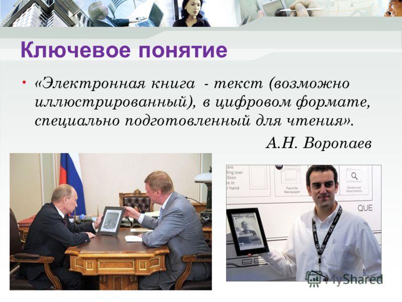 Ключевое понятие «Электронная книга - текст (возможно иллюстрированный), в цифровом формате, специально подготовленный для чтения». А.Н. Воропаев