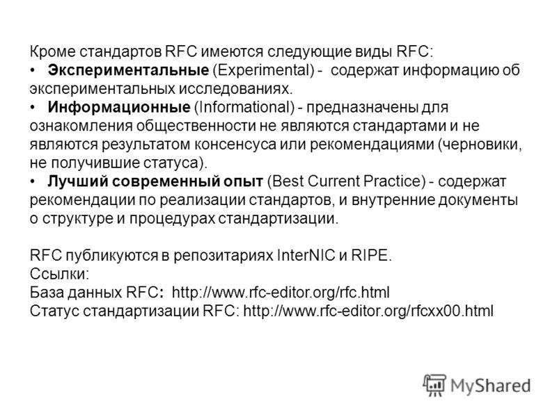 Кроме стандартов RFC имеются следующие виды RFC: Экспериментальные (Experimental) - содержат информацию об экспериментальных исследованиях. Информационные (Informational) - предназначены для ознакомления общественности не являются стандартами и не яв