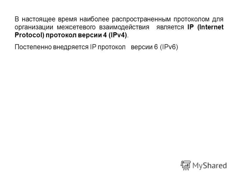 В настоящее время наиболее распространенным протоколом для организации межсетевого взаимодействия является IP (Internet Protocol) протокол версии 4 (IPv4). Постепенно внедряется IP протокол версии 6 (IPv6)