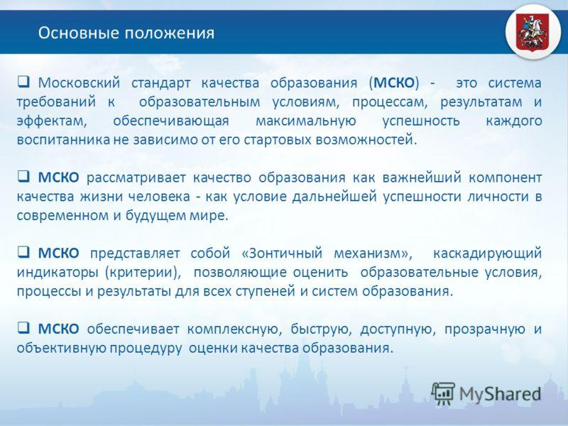 Основные положения Московский стандарт качества образования (МСКО) - это система требований к образовательным условиям, процессам, результатам и эффектам, обеспечивающая максимальную успешность каждого воспитанника не зависимо от его стартовых возмож