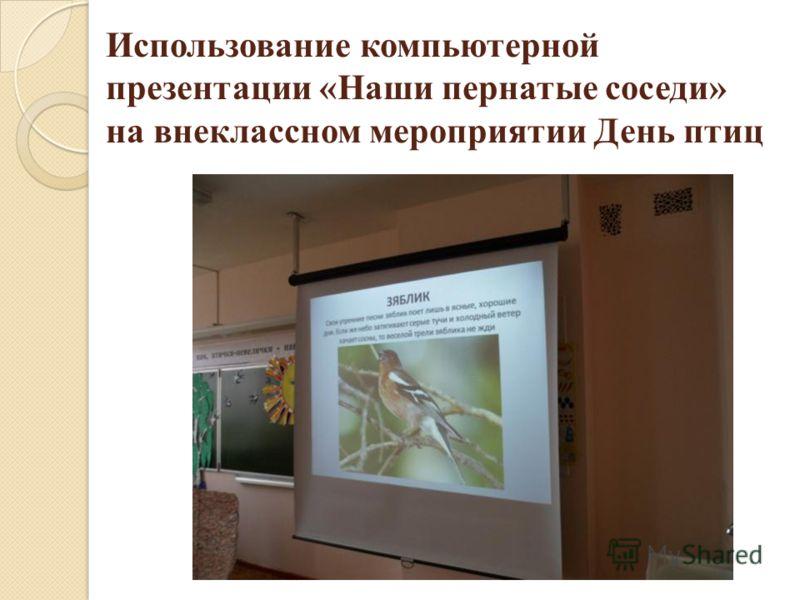 Использование компьютерной презентации «Наши пернатые соседи» на внеклассном мероприятии День птиц