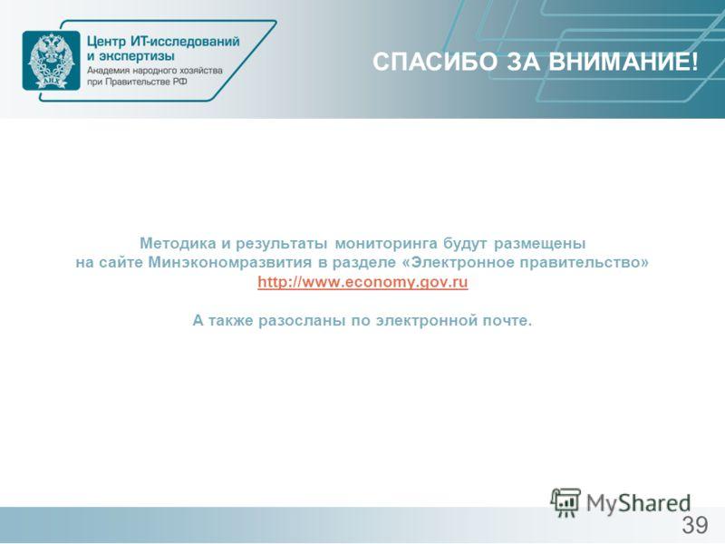 СПАСИБО ЗА ВНИМАНИЕ! Методика и результаты мониторинга будут размещены на сайте Минэкономразвития в разделе «Электронное правительство» http://www.economy.gov.ru А также разосланы по электронной почте. http://www.economy.gov.ru 39