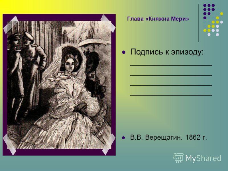 Глава «Княжна Мери» Подпись к эпизоду: __________________ __________________ __________________ __________________ В.В. Верещагин. 1862 г.