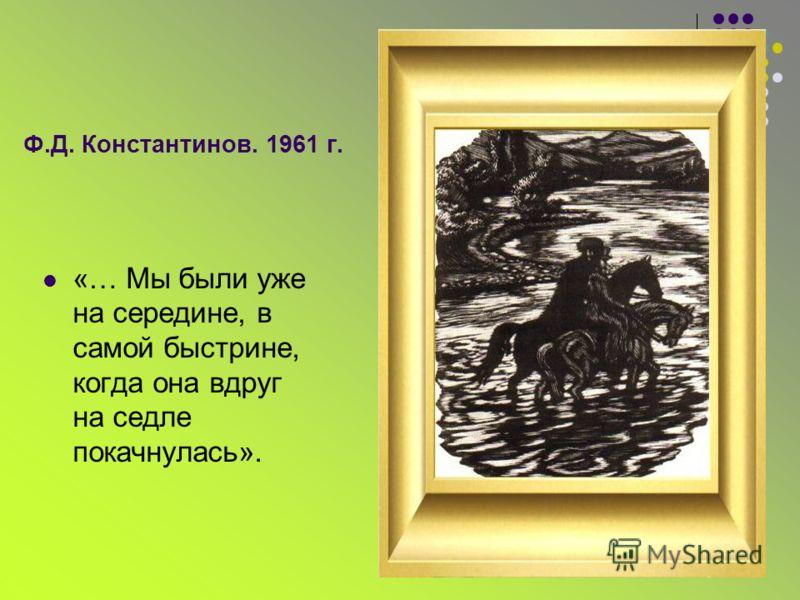Ф.Д. Константинов. 1961 г. «… Мы были уже на середине, в самой быстрине, когда она вдруг на седле покачнулась».