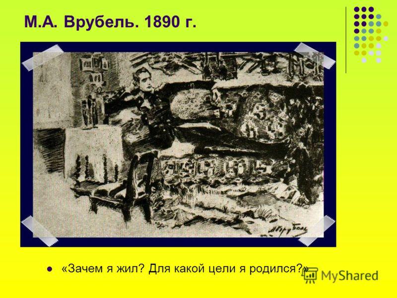 М.А. Врубель. 1890 г. «Зачем я жил? Для какой цели я родился?»