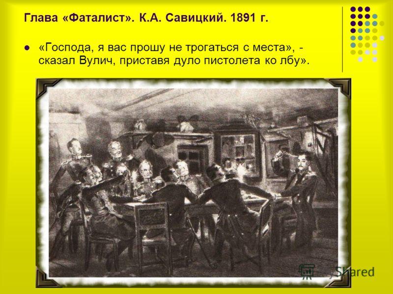 Глава «Фаталист». К.А. Савицкий. 1891 г. «Господа, я вас прошу не трогаться с места», - сказал Вулич, приставя дуло пистолета ко лбу».