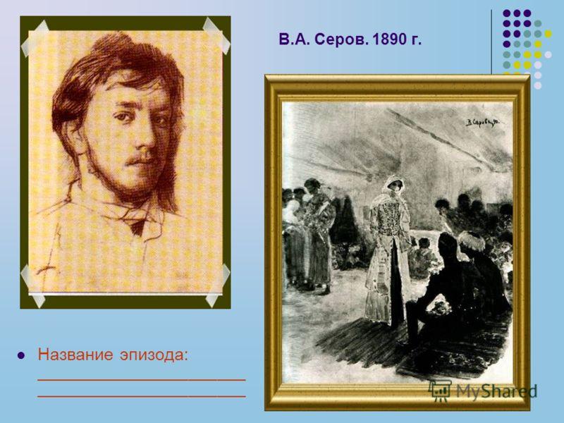 В.А. Серов. 1890 г. Название эпизода: ______________________ ______________________
