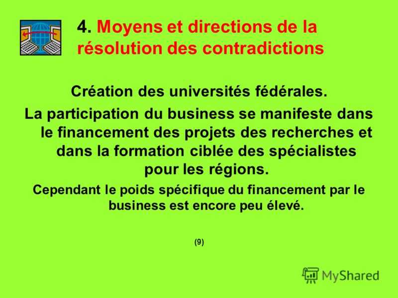4. Moyens et directions de la résolution des contradictions Création des universités fédérales. La participation du business se manifeste dans le financement des projets des recherches et dans la formation ciblée des spécialistes pour les régions. Ce