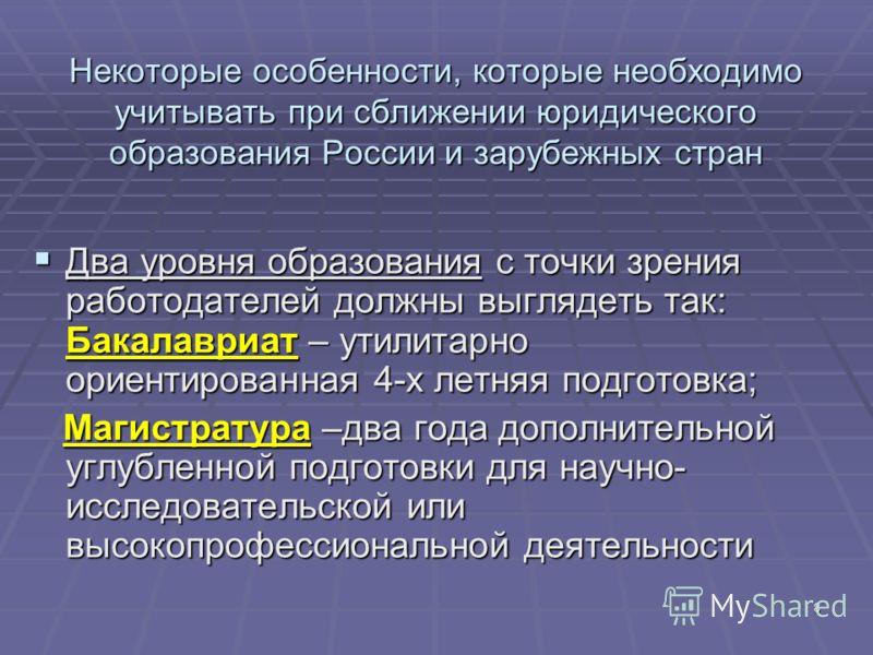 8 Некоторые особенности, которые необходимо учитывать при сближении юридического образования России и зарубежных стран Два уровня образования с точки зрения работодателей должны выглядеть так: Бакалавриат – утилитарно ориентированная 4-х летняя подго
