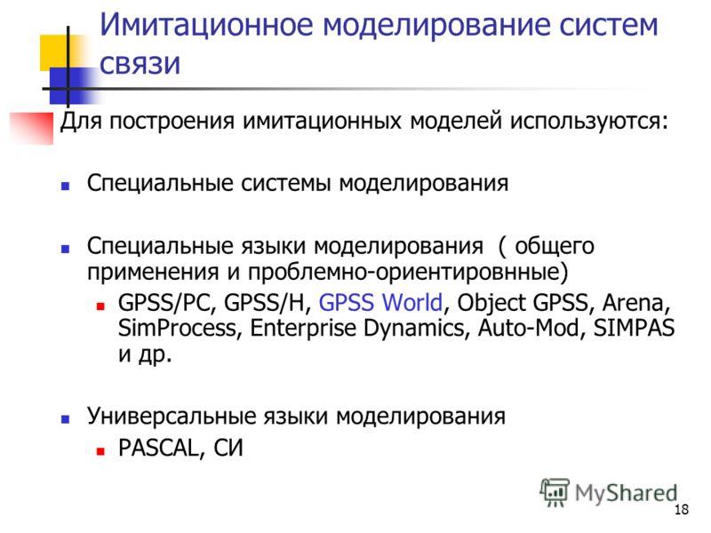 18 Имитационное моделирование систем связи Для построения имитационных моделей используются: Специальные системы моделирования Специальные языки моделирования ( общего применения и проблемно-ориентировнные) GPSS/PC, GPSS/H, GPSS World, Object GPSS, A