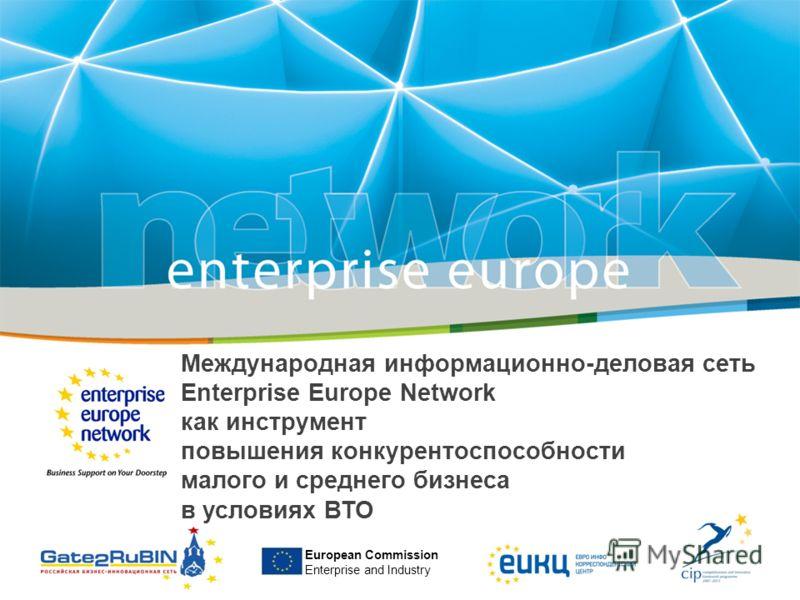 European Commission Enterprise and Industry Международная информационно-деловая сеть Enterprise Europe Network как инструмент повышения конкурентоспособности малого и среднего бизнеса в условиях ВТО