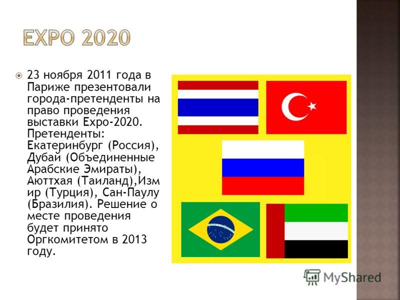 23 ноября 2011 года в Париже презентовали города-претенденты на право проведения выставки Expo-2020. Претенденты: Екатеринбург (Россия), Дубай (Объединенные Арабские Эмираты), Аюттхая (Таиланд),Изм ир (Турция), Сан-Паулу (Бразилия). Решение о месте п