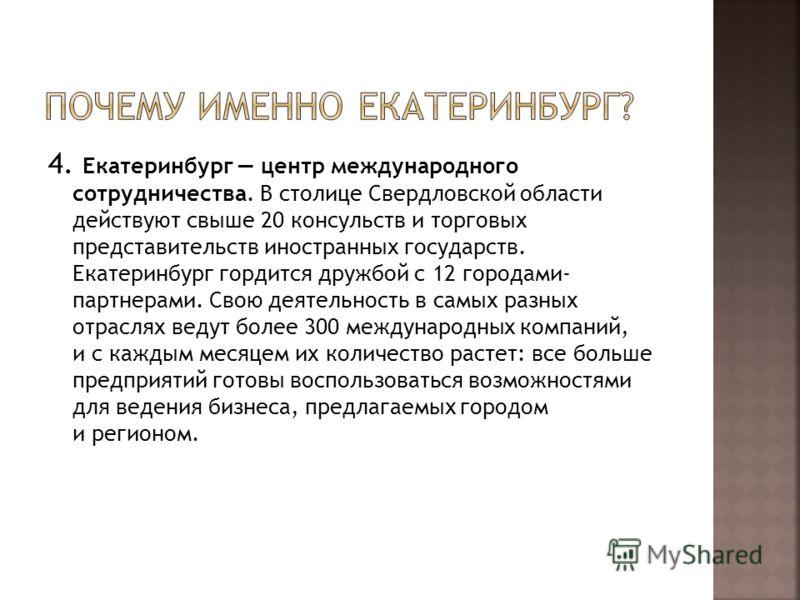 4. Екатеринбург центр международного сотрудничества. В столице Свердловской области действуют свыше 20 консульств и торговых представительств иностранных государств. Екатеринбург гордится дружбой с 12 городами- партнерами. Свою деятельность в самых р