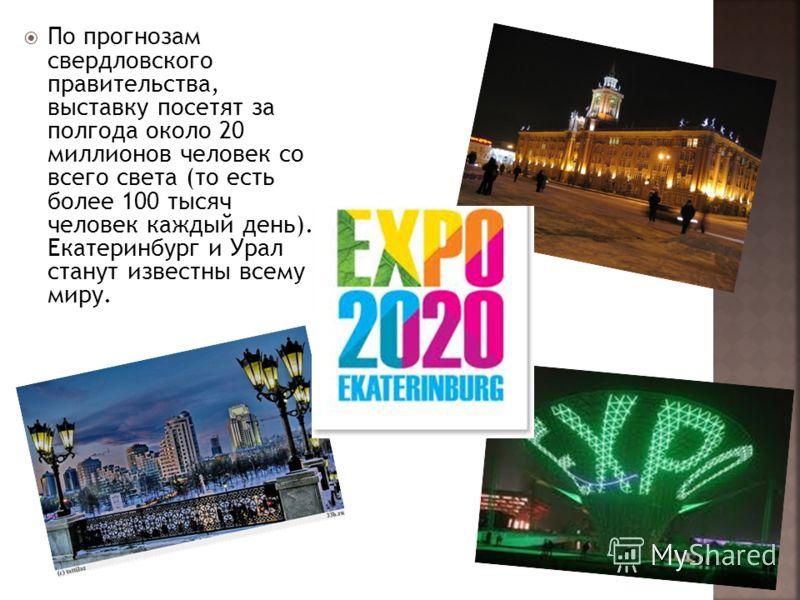 По прогнозам свердловского правительства, выставку посетят за полгода около 20 миллионов человек со всего света (то есть более 100 тысяч человек каждый день). Екатеринбург и Урал станут известны всему миру.