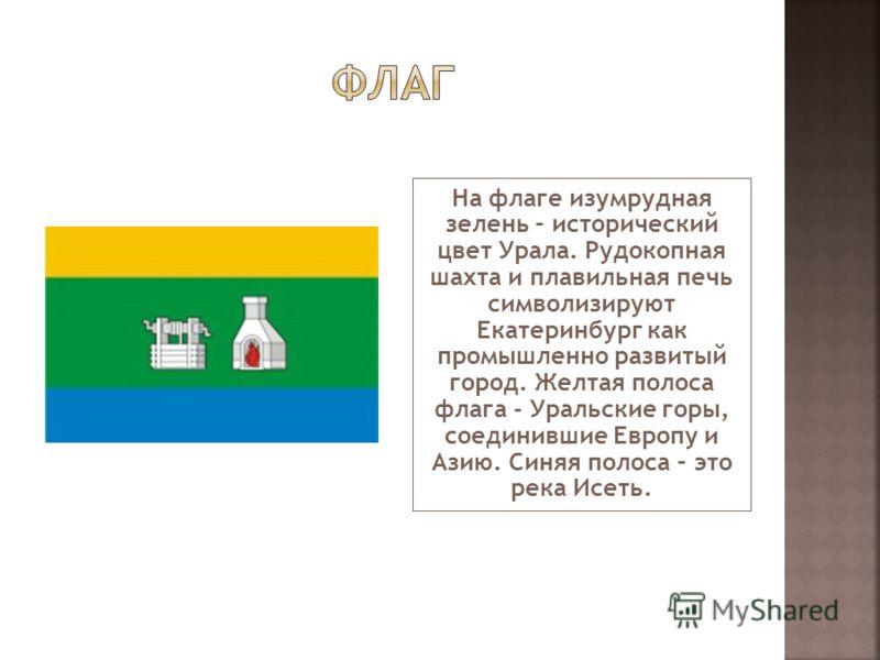 На флаге изумрудная зелень – исторический цвет Урала. Рудокопная шахта и плавильная печь символизируют Екатеринбург как промышленно развитый город. Желтая полоса флага - Уральские горы, соединившие Европу и Азию. Синяя полоса – это река Исеть.